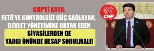 CHP'li Kaya: FETÖ'ye kontrolsüz güç sağlayan, devlet yönetimine ortak eden siyasilerden de yargı önünde hesap sorulmalı!