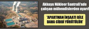 Akkuyu Nükleer Santrali'nde çalışan mühendislerden uyarı! 'Apartman inşaatı bile daha ciddi yürütülür'