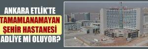 Ankara Etlik'te tamamlanamayan şehir hastanesi adliye mi oluyor?
