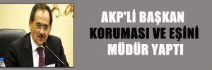 AKP'Lİ BAŞKAN KORUMASI VE EŞİNİ MÜDÜR YAPTI