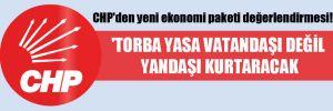 CHP'den yeni ekonomi paketi değerlendirmesi! 'Torba yasa vatandaşı değil yandaşı kurtaracak'