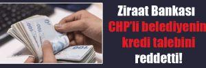 Ziraat Bankası CHP'li belediyenin kredi talebini reddetti!