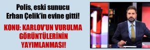 Polis, eski sunucu Erhan Çelik'in evine gitti!