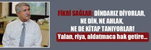 Fikri Sağlar: Dindarız diyorlar, ne din, ne ahlak, ne de kitap tanıyorlar! Yalan, riya, aldatmaca hak getire…