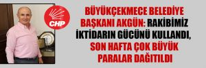 Büyükçekmece Belediye Başkanı Akgün: Rakibimiz iktidarın gücünü kullandı, son hafta çok büyük paralar dağıtıldı