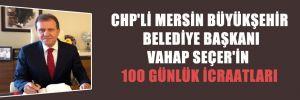 CHP'Lİ MERSİN BÜYÜKŞEHİR BELEDİYE BAŞKANI VAHAP SEÇER'İN 100 GÜNLÜK İCRAATLARI