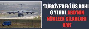 'Türkiye'deki üs dahil 6 yerde ABD'nin nükleer silahları var'