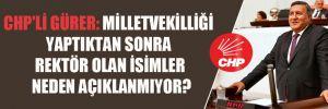 CHP'li Gürer: Milletvekilliği yaptıktan sonra rektör olan isimler neden açıklanmıyor?