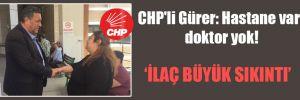 CHP'li Gürer: Hastane var, doktor yok!