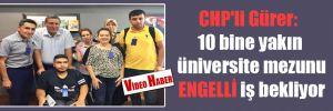 CHP'li Gürer: 10 bine yakın üniversite mezunu ENGELLİ iş bekliyor