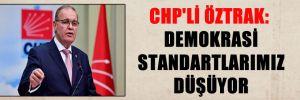 CHP'Lİ ÖZTRAK: DEMOKRASİ STANDARTLARIMIZ DÜŞÜYOR