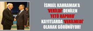 İsmail Kahraman'a 'verildi' denilen 'FETÖ raporu' kayıtlarda 'verilmedi' olarak görünüyor!