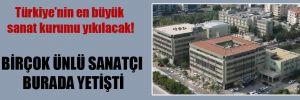 Türkiye'nin en büyük sanat kurumu yıkılacak!