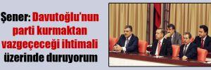 Şener: Davutoğlu'nun parti kurmaktan vazgeçeceği ihtimali üzerinde duruyorum
