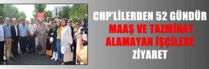 CHP'LİLERDEN 52 GÜNDÜR MAAŞ VE TAZMİNAT ALAMAYAN İŞÇİLERE ZİYARET