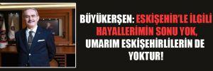 Büyükerşen: Eskişehir'le ilgili hayallerimin sonu yok, umarım Eskişehirlilerin de yoktur!