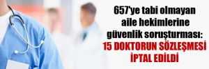 657'ye tabi olmayan aile hekimlerine güvenlik soruşturması: 15 doktorun sözleşmesi iptal edildi