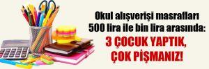 Okul alışverişi masrafları 500 lira ile bin lira arasında: 3 çocuk yaptık, çok pişmanız!