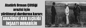Atatürk Orman Çiftliği arazisi için yürütmeyi durdurma kararı: Arazideki ABD Elçiliği inşaatı durabilir