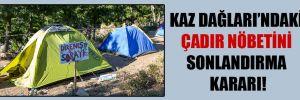 Kaz Dağları'ndaki çadır nöbetini sonlandırma kararı!