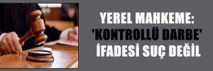 YEREL MAHKEME: 'KONTROLLÜ DARBE' İFADESİ SUÇ DEĞİL