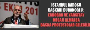 İstanbul Barosu Başkanı Durakoğlu: Erdoğan ve Yargıtay mesajı almazsa başka protestolar gelebilir