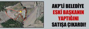 AKP'li belediye eski başkanın yaptığını satışa çıkardı!