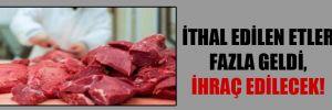 İthal edilen etler fazla geldi, ihraç edilecek!