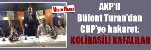 AKP'li Bülent Turan'dan CHP'ye hakaret: Kolibasili kafalılar