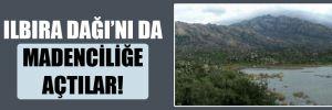 Ilbıra Dağı'nı da madenciliğe açtılar!