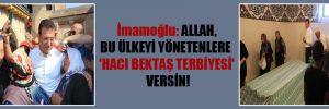 İmamoğlu: Allah, bu ülkeyi yönetenlere 'Hacı Bektaş terbiyesi' versin!