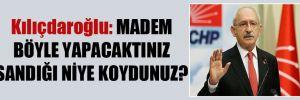 Kılıçdaroğlu: Madem böyle yapacaktınız sandığı niye koydunuz?