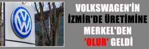 VOLKSWAGEN'İN İZMİR'DE ÜRETİMİNE MERKEL'DEN 'OLUR' GELDİ