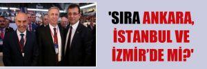 'Sıra Ankara, İstanbul ve İzmir'de mi?'