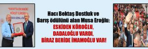 Hacı Bektaş Dostluk ve Barış ödülünü alan Musa Eroğlu: Eskiden Köroğlu, Dadaloğlu vardı, biraz beride İmamoğlu var!
