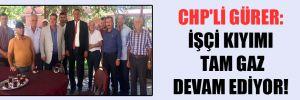 CHP'li Gürer: İşçi kıyımı tam gaz devam ediyor!