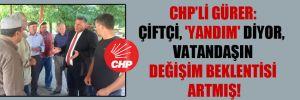 CHP'li Gürer: Çiftçi, 'yandım' diyor, vatandaşın değişim beklentisi artmış!