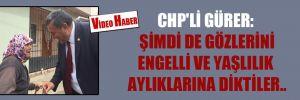 CHP'li Gürer: Şimdi de gözlerini engelli ve yaşlılık aylıklarına diktiler..