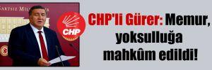 CHP'li Gürer: Memur, yoksulluğa mahkûm edildi!