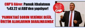CHP'li Gürer: Pamuk ithalatının %43.22 si ABD'den yapılıyor!