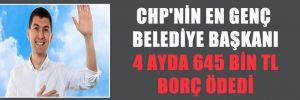CHP'NİN EN GENÇ BELEDİYE BAŞKANI 4 AYDA 645 BİN TL BORÇ ÖDEDİ