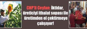 CHP'li Ceylan: İktidar, üreticiyi ithalat sopası ile üretimden el çektirmeye çalışıyor!