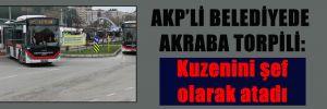 AKP'Lİ BELEDİYEDE AKRABA TORPİLİ: Kuzenini şef olarak atadı