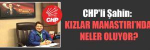 CHP'li Şahin: Kızlar Manastırı'nda neler oluyor?