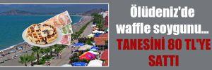 Ölüdeniz'de waffle soygunu… Tanesini 80 TL'ye sattı