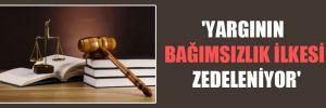 'Yargının bağımsızlık ilkesi zedeleniyor'