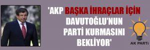 'AKP başka ihraçlar için Davutoğlu'nun parti kurmasını bekliyor'