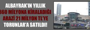 Albayrak'ın yıllık 360 milyona kiraladığı arazi 21 milyon TL'ye Torunlar'a satıldı!