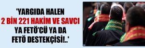 'Yargı'da halen 2 bin 221 hakim ve savcı ya FETÖ'cü ya da FETÖ destekçisi!..'