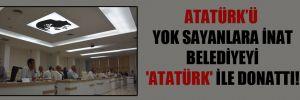 Atatürk'ü yok sayanlara inat belediyeyi 'Atatürk' ile donattı!